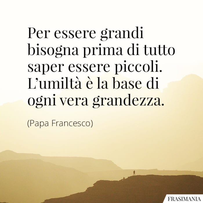 Frasi grandi piccoli umiltà Papa Francesco
