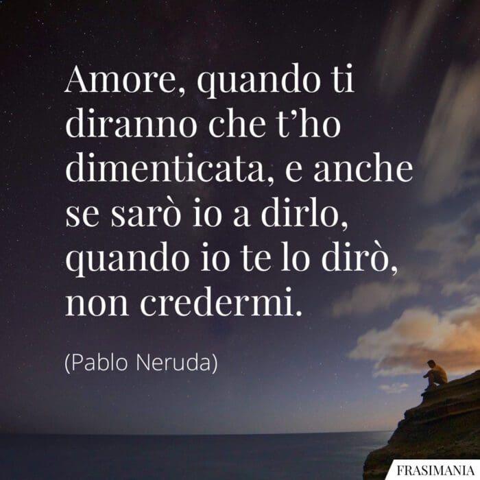 Frasi amore dimenticata credermi Neruda