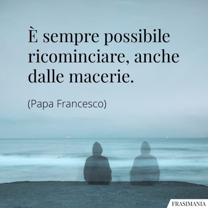 Frasi ricominciare macerie Papa Francesco