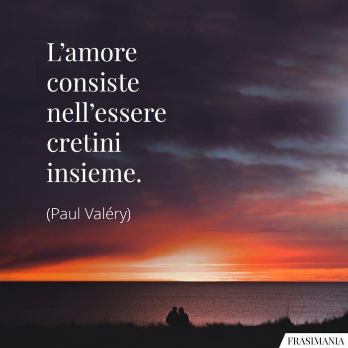 Frasi amore cretini insieme Valéry