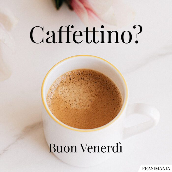Buongiorno buon venerdì caffettino