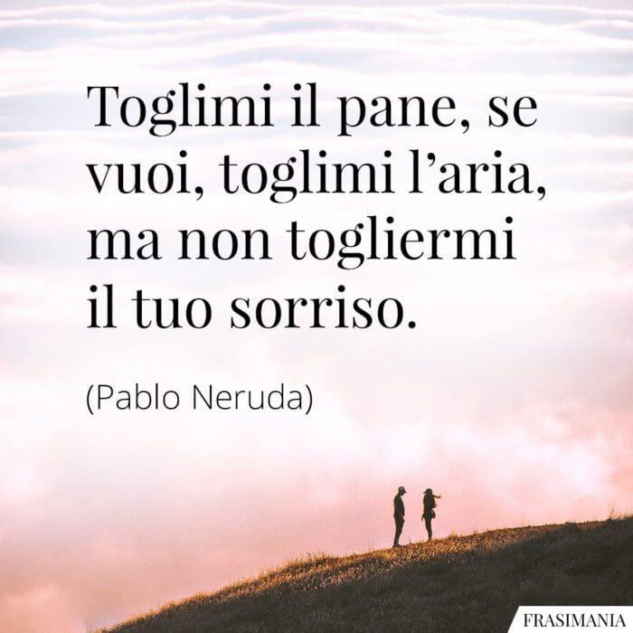 Frasi toglimi pane aria sorriso Neruda