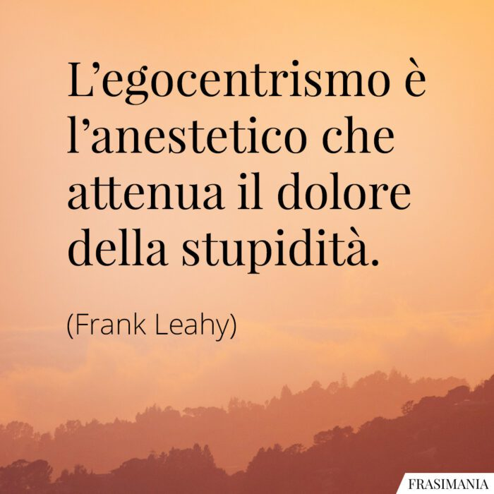 Frasi egocentrismo stupidità Leahy
