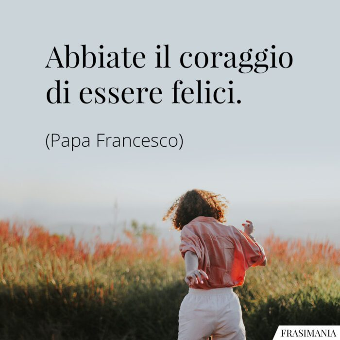 Frasi coraggio felici Papa Francesco