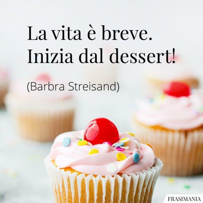 Frasi vita breve dessert Streisand