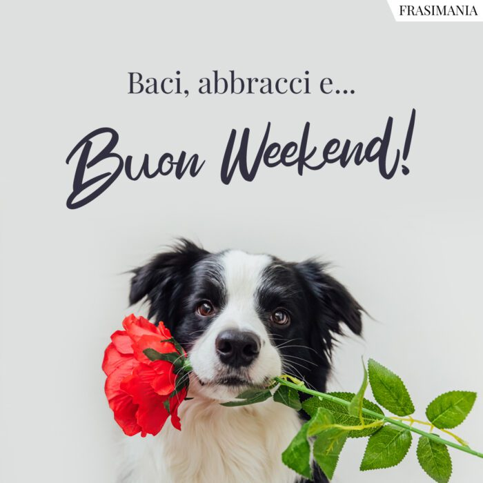Buon weekend baci abbracci